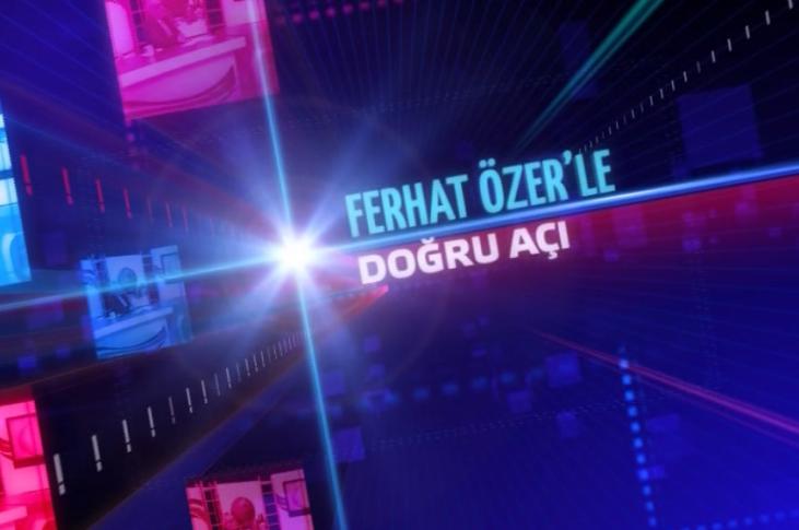 Ferhat Özer'le Doğru Açı / 21 Mayıs 2018