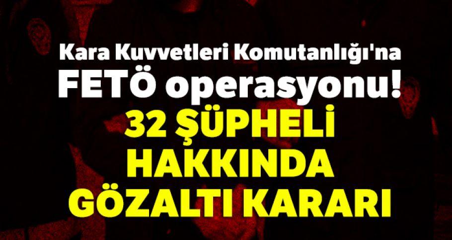 Kara Kuvvetleri Komutanlığı'na FETÖ operasyonu: 32 şüpheli hakkında gözaltı kararı